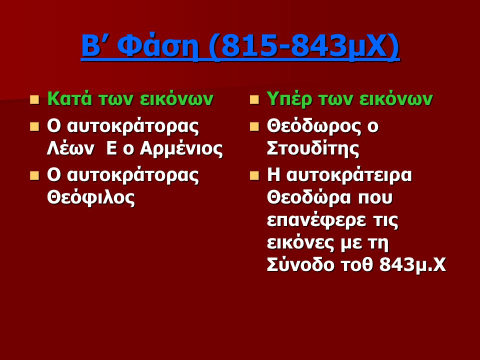 Β' Φάση (815-843μΧ) Κατά των εικόνων Κατά των εικόνων Ο αυτοκράτορας Λέων Ε ο Αρμένιος Ο αυτοκράτορας Λέων Ε ο Αρμένιος Ο αυτοκράτορας Θεόφιλος Ο αυτοκράτορας Θεόφιλος Υπέρ των εικόνων Υπέρ των εικόνων Θεόδωρος ο Στουδίτης Θεόδωρος ο Στουδίτης Η αυτοκράτειρα Θεοδώρα που επανέφερε τις εικόνες με τη Σύνοδο τοθ 843μ.Χ Η αυτοκράτειρα Θεοδώρα που επανέφερε τις εικόνες με τη Σύνοδο τοθ 843μ.Χ