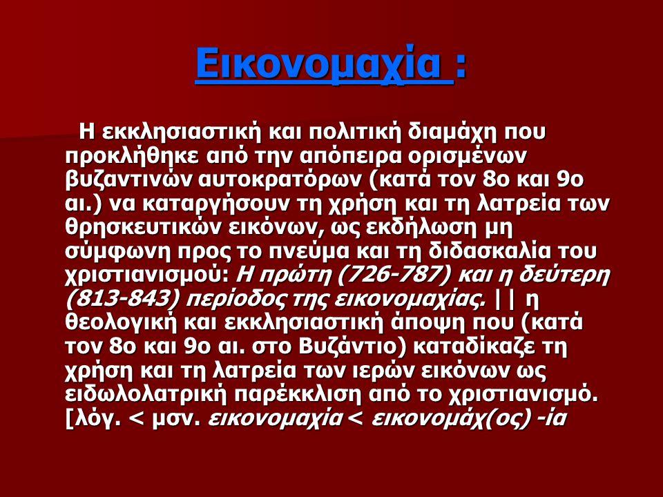 Εικονομαχία : H εκκλησιαστική και πολιτική διαμάχη που προκλήθηκε από την απόπειρα ορισμένων βυζαντινών αυτοκρατόρων (κατά τον 8ο και 9ο αι.) να καταργήσουν τη χρήση και τη λατρεία των θρησκευτικών εικόνων, ως εκδήλωση μη σύμφωνη προς το πνεύμα και τη διδασκαλία του χριστιανισμού: H πρώτη (726-787) και η δεύτερη (813-843) περίοδος της εικονομαχίας.