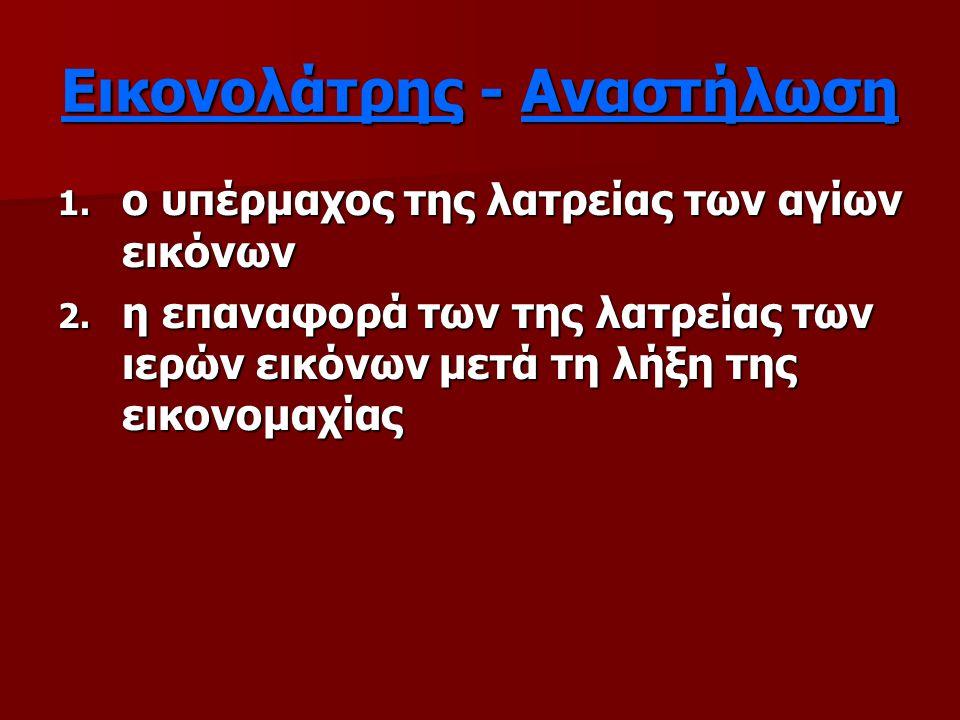 Εικονολάτρης - Αναστήλωση 1. ο υπέρμαχος της λατρείας των αγίων εικόνων 2. η επαναφορά των της λατρείας των ιερών εικόνων μετά τη λήξη της εικονομαχία