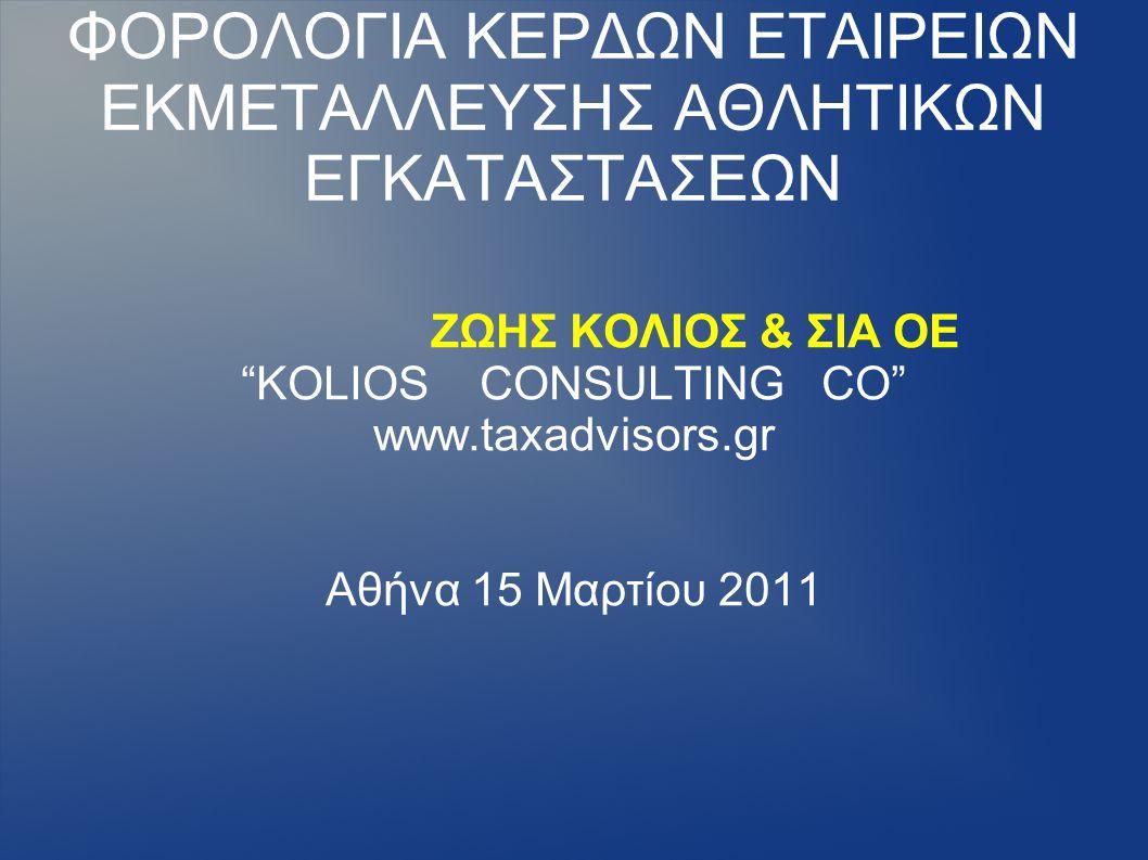 """ΦΟΡΟΛΟΓΙΑ ΚΕΡΔΩΝ ΕΤΑΙΡΕΙΩΝ ΕΚΜΕΤΑΛΛΕΥΣΗΣ ΑΘΛΗΤΙΚΩΝ ΕΓΚΑΤΑΣΤΑΣΕΩΝ ΖΩΗΣ ΚΟΛΙΟΣ & ΣΙΑ ΟΕ """"KOLIOS CONSULTING CO"""" www.taxadvisors.gr Αθήνα 15 Μαρτίου 2011"""