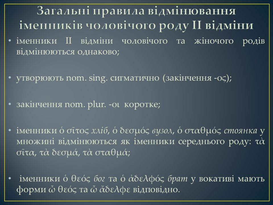 іменники ІІ відміни чоловічого та жіночого родів відмінюються однаково; утворюють nom. sing. сигматично (закінчення -ος); закінчення nom. plur. -οι ко