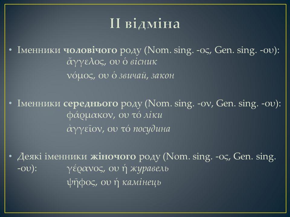 Іменники чоловічого роду (Nom. sing. -ος, Gen. sing. -ου): ἄγγελος, ου ὁ вісник νόμος, ου ὁ звичай, закон Іменники середнього роду (Nom. sing. -ον, Ge