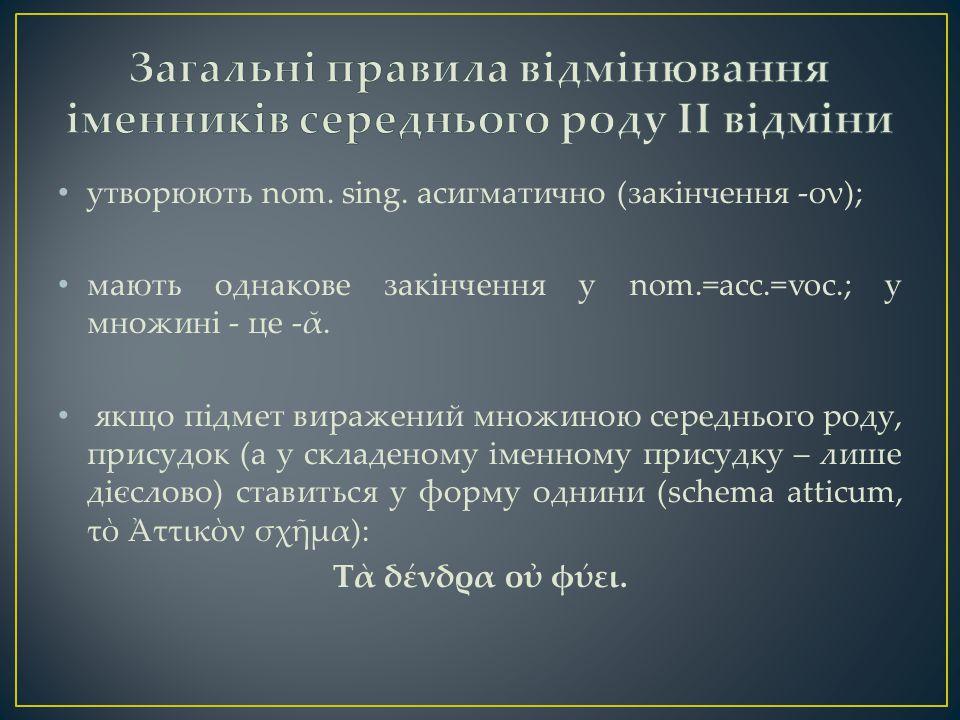 утворюють nom. sing. асигматично (закінчення -ον); мають однакове закінчення у nom.=acc.=voc.; у множині - це -ᾰ. якщо підмет виражений множиною серед