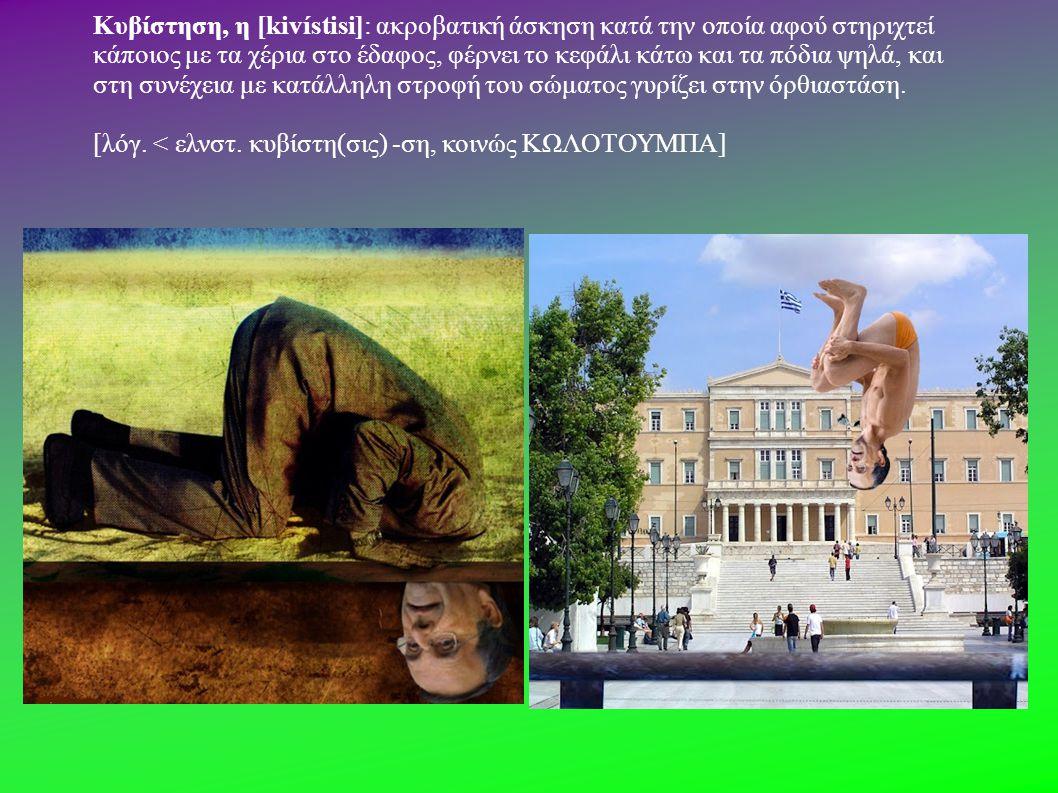 Κυβίστηση, η [kivístisi]: ακροβατική άσκηση κατά την οποία αφού στηριχτεί κάποιος με τα χέρια στο έδαφος, φέρνει το κεφάλι κάτω και τα πόδια ψηλά, και στη συνέχεια με κατάλληλη στροφή του σώματος γυρίζει στην όρθιαστάση.