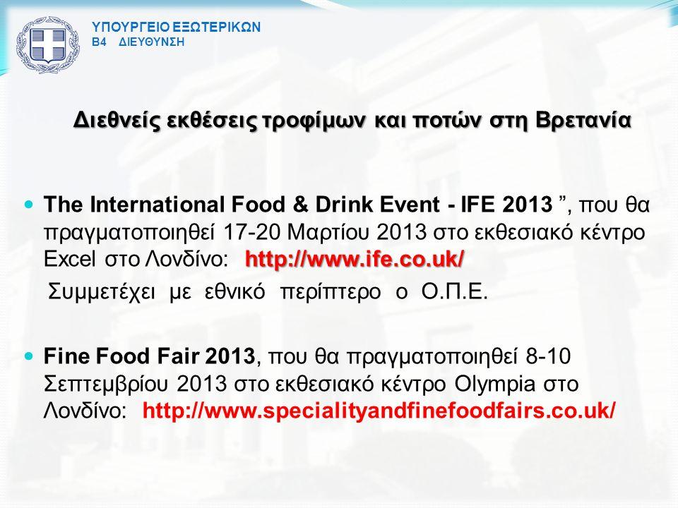 ΥΠΟΥΡΓΕΙΟ ΕΞΩΤΕΡΙΚΩΝ Β4 ΔΙΕΥΘΥΝΣΗ Διεθνείς εκθέσεις τροφίμων και ποτών στη Βρετανία http://www.ife.co.uk/ The International Food & Drink Event - IFE 2013 , που θα πραγματοποιηθεί 17-20 Μαρτίου 2013 στο εκθεσιακό κέντρο Excel στο Λονδίνο: http://www.ife.co.uk/ Συμμετέχει με εθνικό περίπτερο ο Ο.Π.Ε.