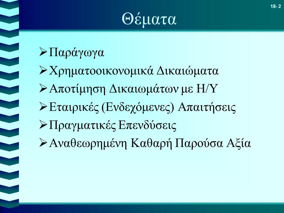 18- 2 Θέματα  Παράγωγα  Χρηματοοικονομικά Δικαιώματα  Αποτίμηση Δικαιωμάτων με Η/Υ  Εταιρικές (Ενδεχόμενες) Απαιτήσεις  Πραγματικές Επενδύσεις 