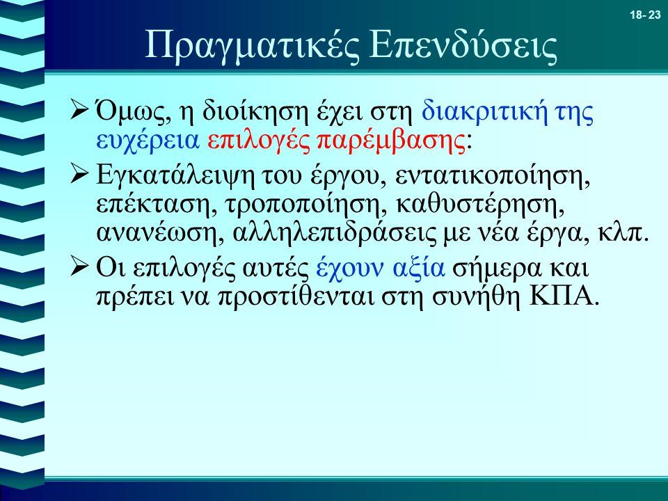18- 23 Πραγματικές Επενδύσεις  Όμως, η διοίκηση έχει στη διακριτική της ευχέρεια επιλογές παρέμβασης:  Εγκατάλειψη του έργου, εντατικοποίηση, επέκτα