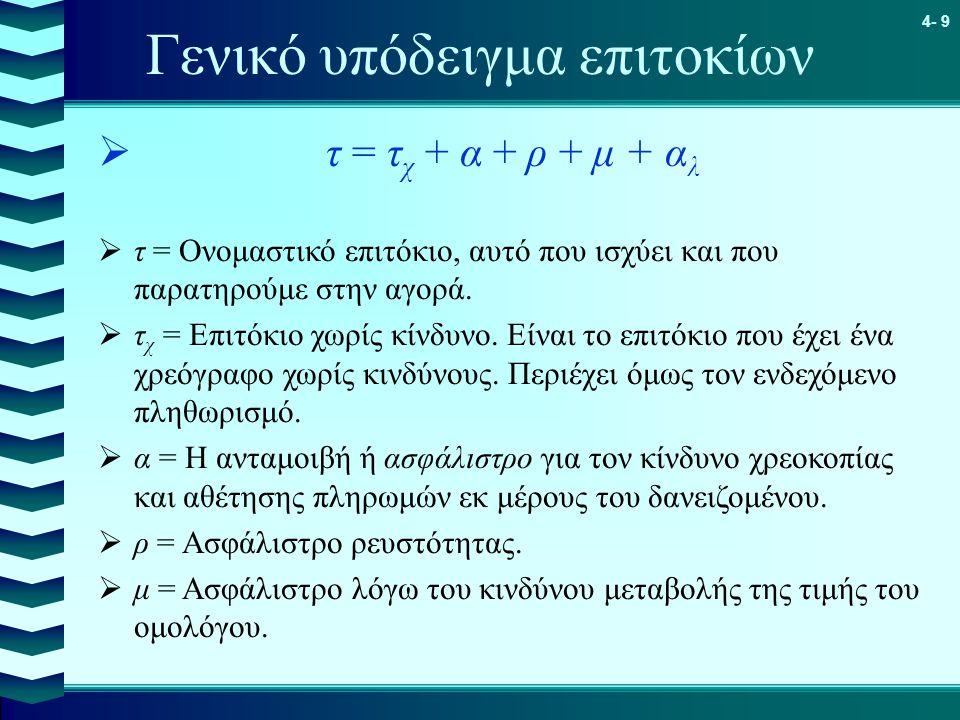 4- 9 Γενικό υπόδειγμα επιτοκίων  τ = τ χ + α + ρ + μ + α λ  τ = Ονομαστικό επιτόκιο, αυτό που ισχύει και που παρατηρούμε στην αγορά.  τ χ = Επιτόκι