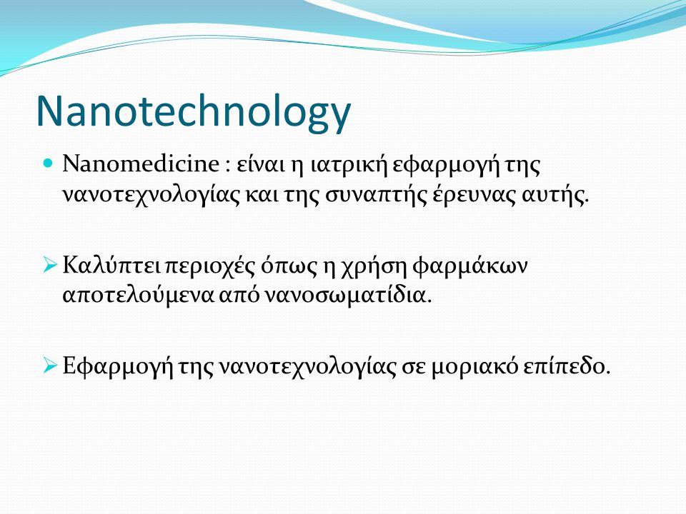 Nanotechnology Nanomedicine : είναι η ιατρική εφαρμογή της νανοτεχνολογίας και της συναπτής έρευνας αυτής.  Καλύπτει περιοχές όπως η χρήση φαρμάκων α