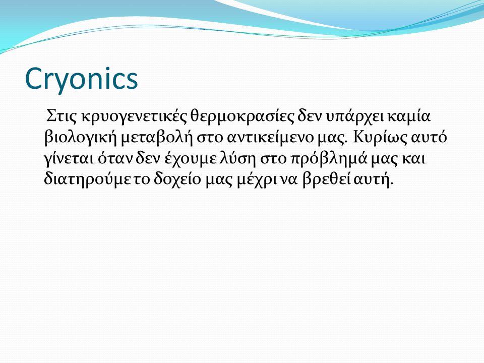 Cryonics Στις κρυογενετικές θερμοκρασίες δεν υπάρχει καμία βιολογική μεταβολή στο αντικείμενο μας. Κυρίως αυτό γίνεται όταν δεν έχουμε λύση στο πρόβλη