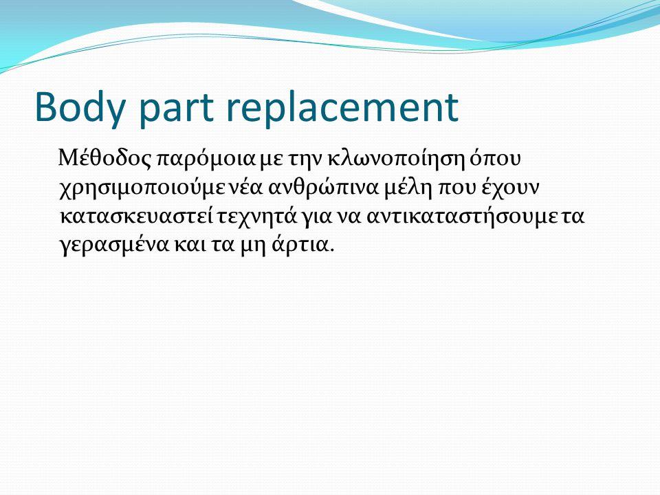Body part replacement Μέθοδος παρόμοια με την κλωνοποίηση όπου χρησιμοποιούμε νέα ανθρώπινα μέλη που έχουν κατασκευαστεί τεχνητά για να αντικαταστήσου