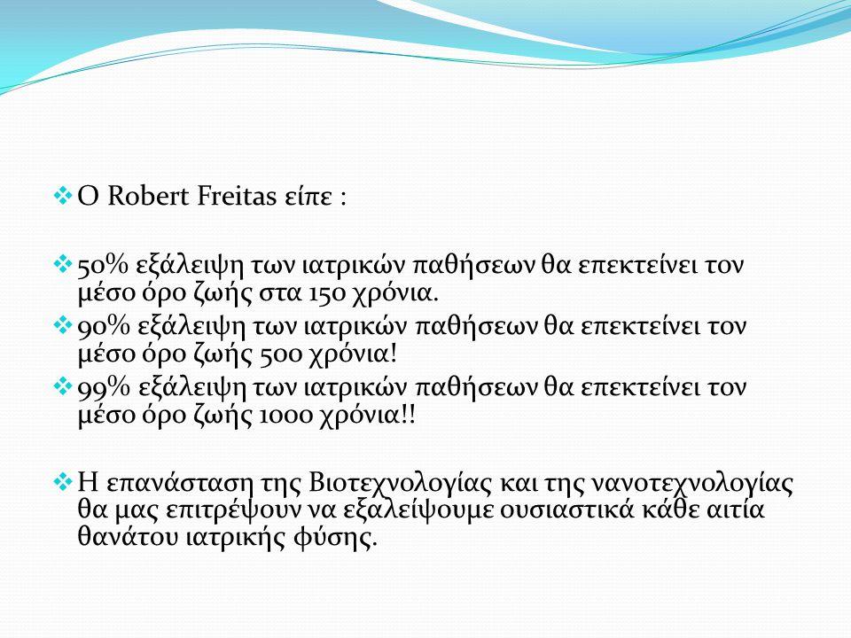  Ο Robert Freitas είπε :  50% εξάλειψη των ιατρικών παθήσεων θα επεκτείνει τον μέσο όρο ζωής στα 150 χρόνια.  90% εξάλειψη των ιατρικών παθήσεων θα