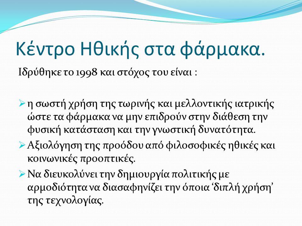 Κέντρο Ηθικής στα φάρμακα. Ιδρύθηκε το 1998 και στόχος του είναι :  η σωστή χρήση της τωρινής και μελλοντικής ιατρικής ώστε τα φάρμακα να μην επιδρού
