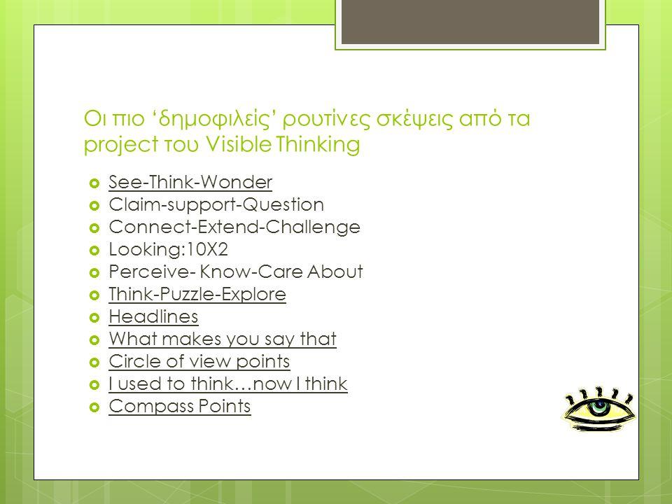 Οι πιο 'δημοφιλείς' ρουτίνες σκέψεις από τα project του Visible Thinking  See-Think-Wonder  Claim-support-Question  Connect-Extend-Challenge  Looking:10X2  Perceive- Know-Care About  Think-Puzzle-Explore  Ηeadlines  What makes you say that  Circle of view points  I used to think…now I think  Compass Points