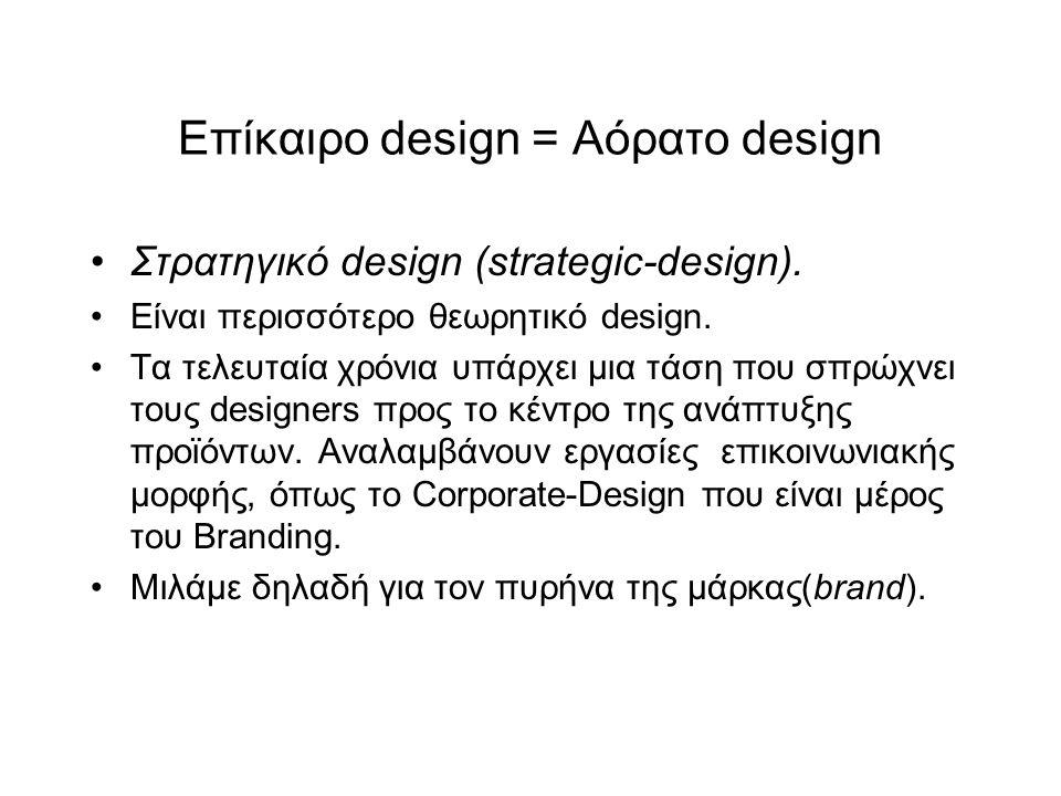 Επίκαιρο design = Αόρατο design Στρατηγικό design (strategic-design). Είναι περισσότερο θεωρητικό design. Τα τελευταία χρόνια υπάρχει μια τάση που σπρ