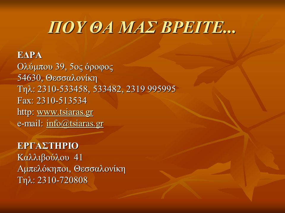 ΠΟΥ ΘΑ ΜΑΣ ΒΡΕΙΤΕ... ΕΔΡΑ Ολύμπου 39, 5ος όροφος 54630, Θεσσαλονίκη Τηλ: 2310-533458, 533482, 2319 995995 Fax: 2310-513534 http: www.tsiaras.gr www.ts