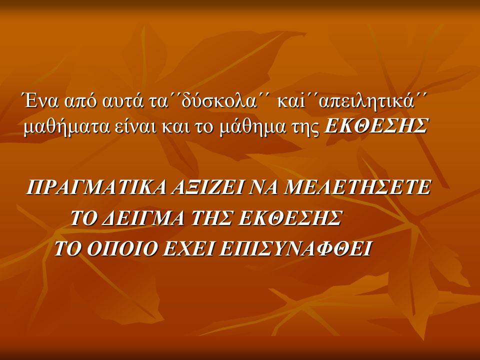Ένα από αυτά τα΄΄δύσκολα΄΄ καi΄΄απειλητικά΄΄ μαθήματα είναι και το μάθημα της ΕΚΘΕΣΗΣ ΠΡΑΓΜΑΤΙΚΑ ΑΞΙΖΕΙ ΝΑ ΜΕΛΕΤΗΣΕΤΕ ΠΡΑΓΜΑΤΙΚΑ ΑΞΙΖΕΙ ΝΑ ΜΕΛΕΤΗΣΕΤΕ