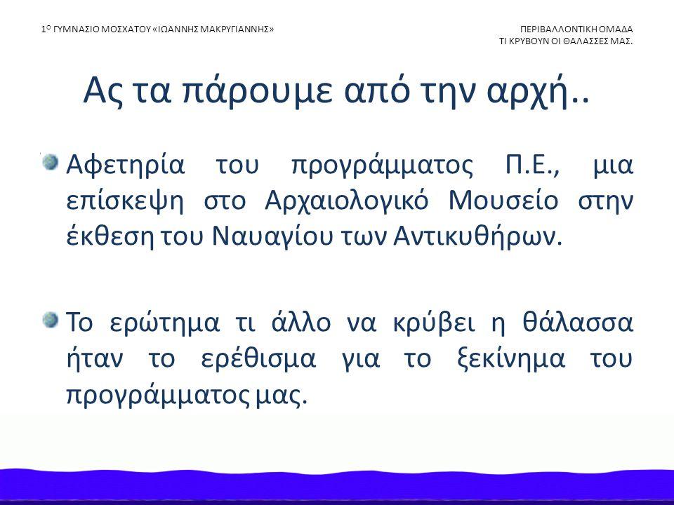 Η αφετηρία μας 1 Ο ΓΥΜΝΑΣΙΟ ΜΟΣΧΑΤΟΥ «ΙΩΑΝΝΗΣ ΜΑΚΡΥΓΙΑΝΝΗΣ» ΠΕΡΙΒΑΛΛΟΝΤΙΚΗ ΟΜΑΔΑ ΤΙ ΚΡΥΒΟΥΝ ΟΙ ΘΑΛΑΣΣΕΣ ΜΑΣ.