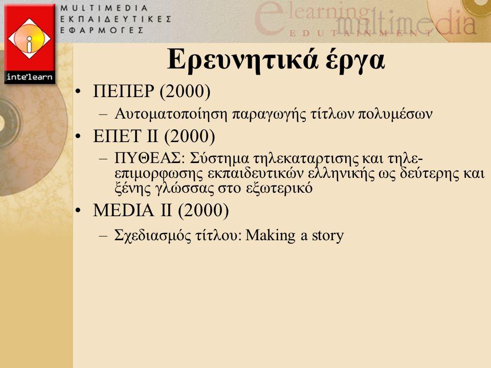 Ερευνητικά έργα ΠΕΠΕΡ (2000) –Αυτοματοποίηση παραγωγής τίτλων πολυμέσων ΕΠΕΤ ΙΙ (2000) –ΠΥΘΕΑΣ: Σύστημα τηλεκαταρτισης και τηλε- επιμορφωσης εκπαιδευτικών ελληνικής ως δεύτερης και ξένης γλώσσας στο εξωτερικό ΜΕDΙΑ ΙΙ (2000) –Σχεδιασμός τίτλου: Making a story