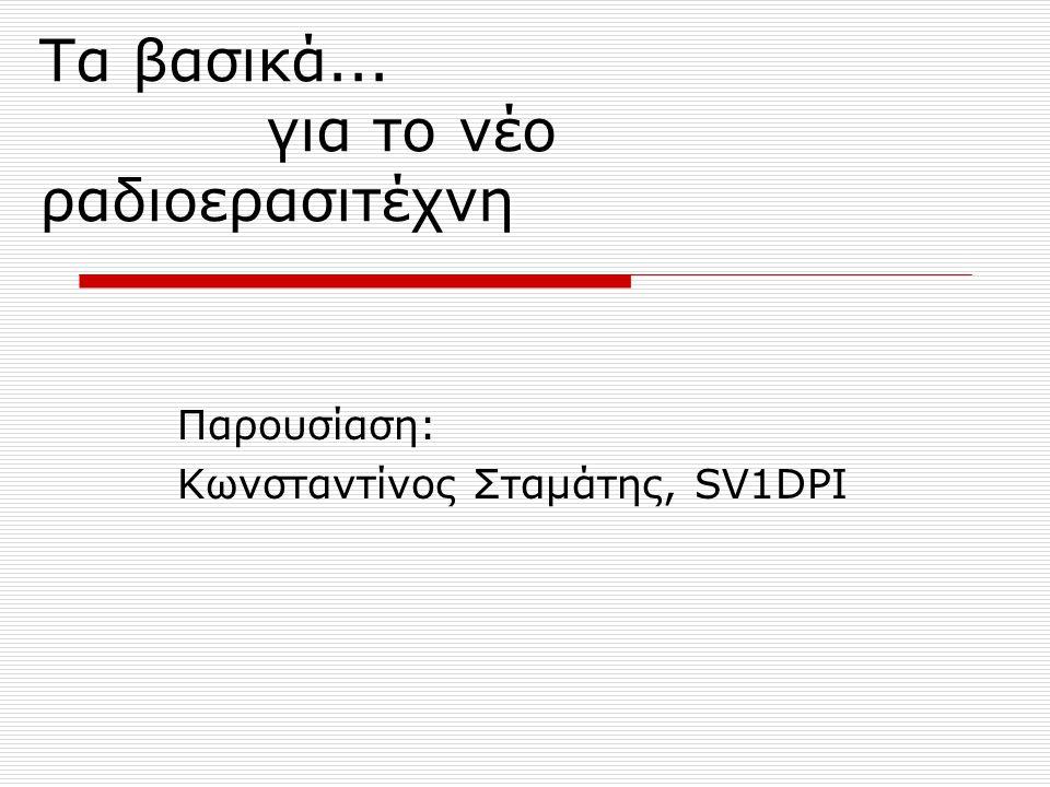 Τα βασικά... για το νέο ραδιοερασιτέχνη Παρουσίαση: Κωνσταντίνος Σταμάτης, SV1DPI