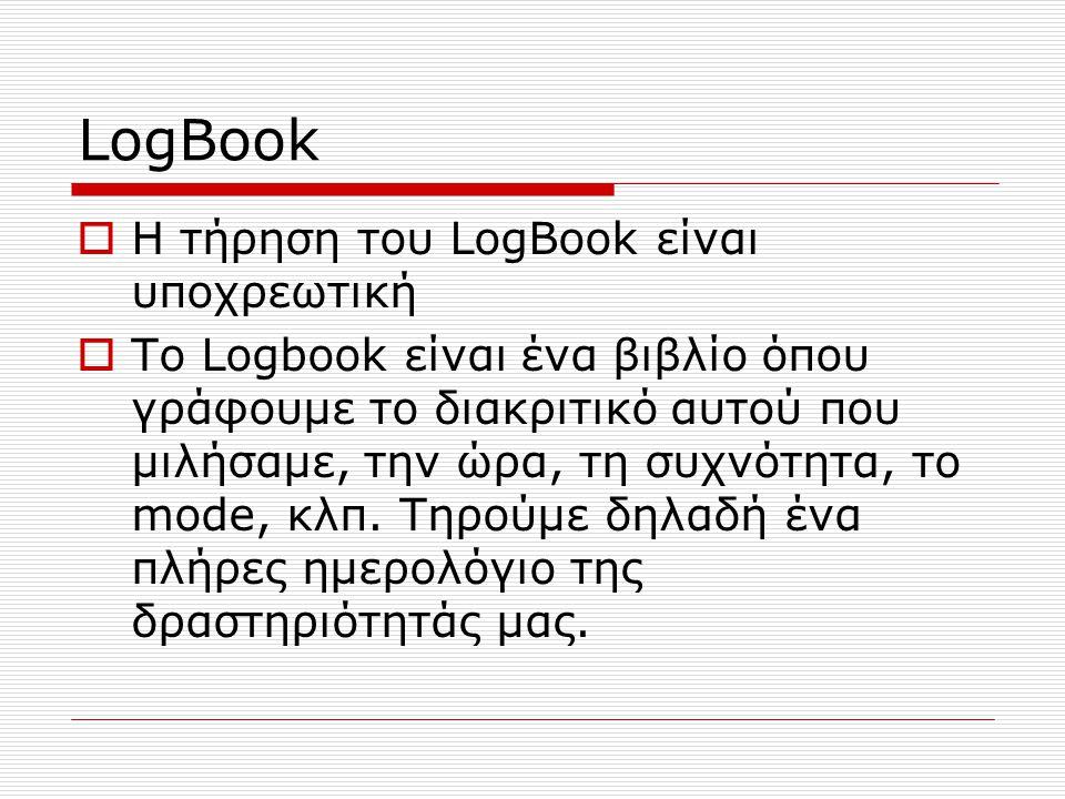 LogBook  Η τήρηση του LogBook είναι υποχρεωτική  Το Logbook είναι ένα βιβλίο όπου γράφουμε το διακριτικό αυτού που μιλήσαμε, την ώρα, τη συχνότητα, το mode, κλπ.