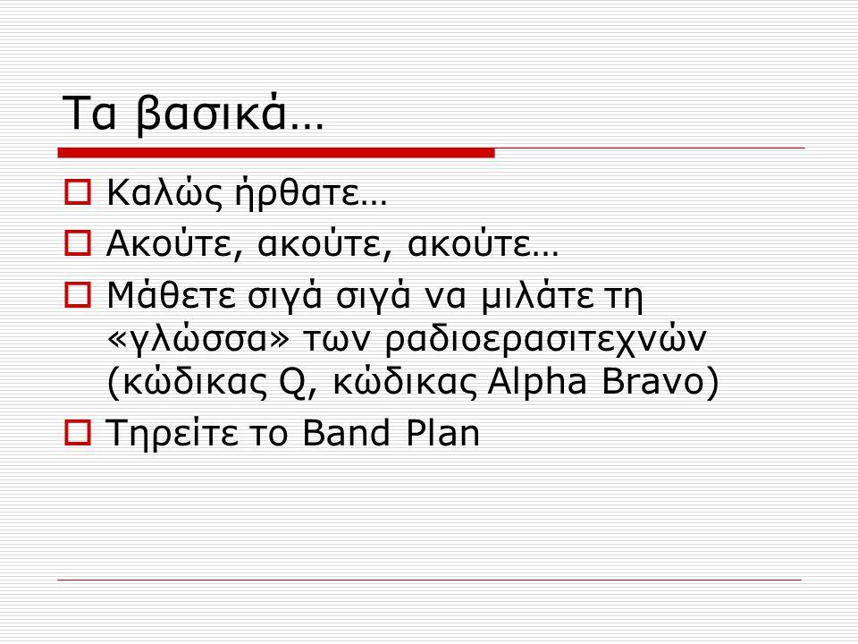 Τα βασικά…  Καλώς ήρθατε…  Ακούτε, ακούτε, ακούτε…  Μάθετε σιγά σιγά να μιλάτε τη «γλώσσα» των ραδιοερασιτεχνών (κώδικας Q, κώδικας Alpha Bravo)  Τηρείτε το Band Plan