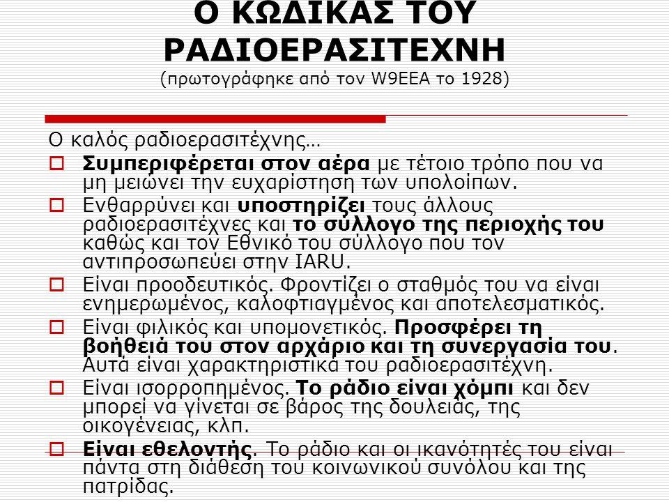 Ο ΚΩΔΙΚΑΣ ΤΟΥ ΡΑΔΙΟΕΡΑΣΙΤΕΧΝΗ (πρωτογράφηκε από τον W9EEA το 1928) Ο καλός ραδιοερασιτέχνης…  Συμπεριφέρεται στον αέρα με τέτοιο τρόπο που να μη μειώνει την ευχαρίστηση των υπολοίπων.