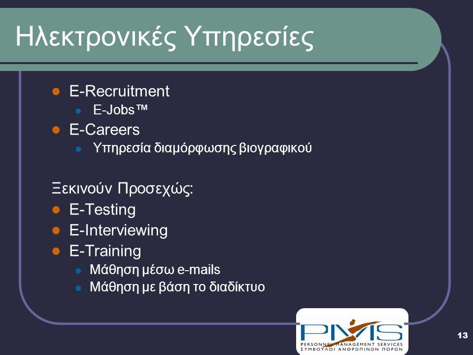 13 Ηλεκτρονικές Υπηρεσίες E-Recruitment E-Jobs™ E-Careers Υπηρεσία διαμόρφωσης βιογραφικού Ξεκινούν Προσεχώς: E-Testing E-Interviewing E-Training Μάθηση μέσω e-mails Μάθηση με βάση το διαδίκτυο