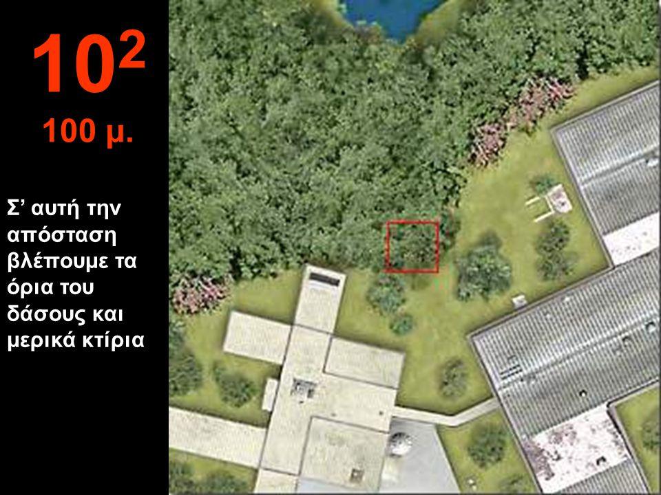 Σ' αυτή την απόσταση βλέπουμε τα όρια του δάσους και μερικά κτίρια 10 2 100 μ.