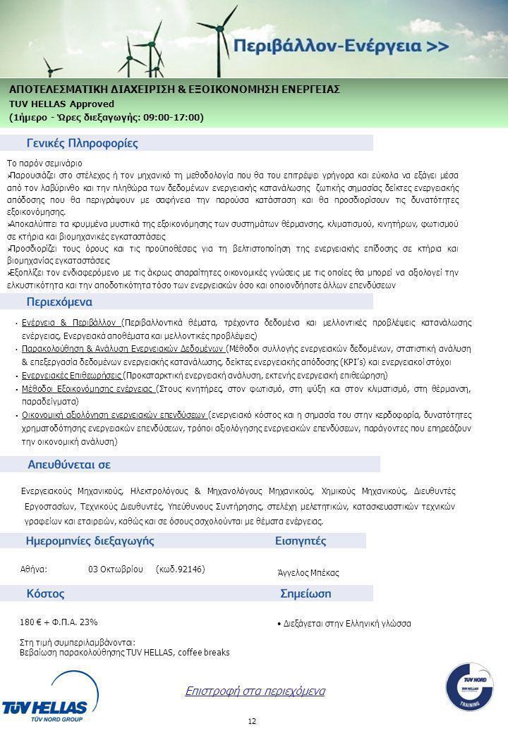 12 Ενέργεια & Περιβάλλον (Περιβαλλοντικά θέματα, τρέχοντα δεδομένα και μελλοντικές προβλέψεις κατανάλωσης ενέργειας, Ενεργειακά αποθέματα και μελλοντικές προβλέψεις) Παρακολούθηση & Ανάλυση Ενεργειακών Δεδομένων (Μέθοδοι συλλογής ενεργειακών δεδομένων, στατιστική ανάλυση & επεξεργασία δεδομένων ενεργειακής κατανάλωσης, δείκτες ενεργειακής απόδοσης (KPI's) και ενεργειακοί στόχοι  Ενεργειακές Επιθεωρήσεις (Προκαταρκτική ενεργειακή ανάλυση, εκτενής ενεργειακή επιθεώρηση)  Μέθοδοι Εξοικονόμησης ενέργειας (Στους κινητήρες, στον φωτισμό, στη ψύξη και στον κλιματισμό, στη θέρμανση, παραδείγματα)  Οικονομική αξιολόγηση ενεργειακών επενδύσεων (ενεργειακό κόστος και η σημασία του στην κερδοφορία, δυνατότητες χρηματοδότησης ενεργειακών επενδύσεων, τρόποι αξιολόγησης ενεργειακών επενδύσεων, παράγοντες που επηρεάζουν την οικονομική ανάλυση) Ενεργειακούς Μηχανικούς, Ηλεκτρολόγους & Μηχανολόγους Μηχανικούς, Χημικούς Μηχανικούς, Διευθυντές Εργοστασίων, Τεχνικούς Διευθυντές, Υπεύθυνους Συντήρησης, στελέχη μελετητικών, κατασκευαστικών τεχνικών γραφείων και εταιρειών, καθώς και σε όσους ασχολούνται με θέματα ενέργειας.