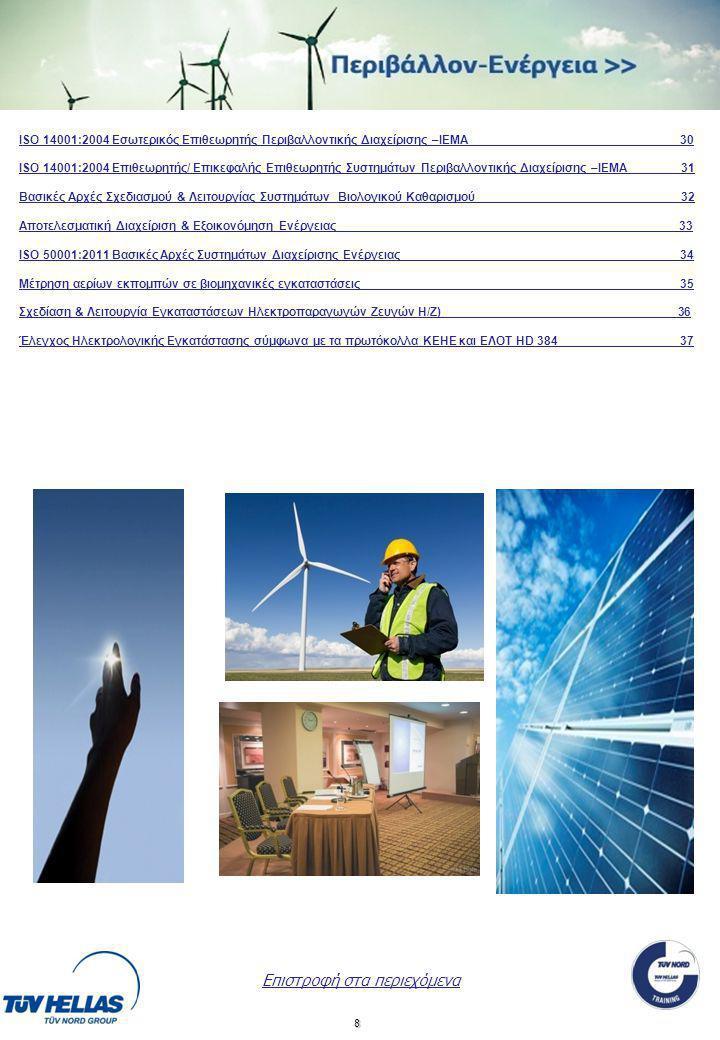 8 Επιστροφή στα περιεχόμενα ΙSO 14001:2004 Εσωτερικός Επιθεωρητής Περιβαλλοντικής Διαχείρισης –IEMA 30 ISO 14001:2004 Επιθεωρητής/ Επικεφαλής Επιθεωρητής Συστημάτων Περιβαλλοντικής Διαχείρισης –IEMA 31 Βασικές Αρχές Σχεδιασμού & Λειτουργίας Συστημάτων Βιολογικού Καθαρισμού 32 Αποτελεσματική Διαχείριση & Εξοικονόμηση Ενέργειας 3 ISO 50001:2011 Βασικές Αρχές Συστημάτων Διαχείρισης Ενέργειας _________ 34 Μέτρηση αερίων εκπομπών σε βιομηχανικές εγκαταστάσεις__________________________________________ ____35 Σχεδίαση & Λειτουργία Εγκαταστάσεων Ηλεκτροπαραγωγών Ζευγών Η/Ζ)___________________________________36 Έλεγχος Ηλεκτρολογικής Εγκατάστασης σύμφωνα με τα πρωτόκολλα ΚΕΗΕ και ΕΛΟΤ HD 384______ _37