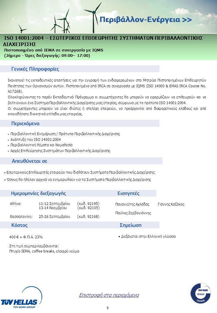 9 ISO 14001:2004 – ΕΣΩΤΕΡΙΚΟΣ ΕΠΙΘΕΩΡΗΤΗΣ ΣΥΣΤΗΜΑΤΩΝ ΠΕΡΙΒΑΛΛΟΝΤΙΚΗΣ ΔΙΑΧΕΙΡΙΣΗΣ Πιστοποιημένο από IEMA σε συνεργασία με IQMS (2ήμερο - Ώρες διεξαγωγής: 09:00– 17:00) 400 € + Φ.Π.Α.
