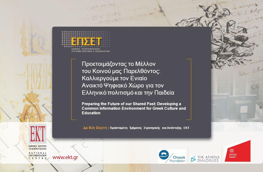 Προετοιμάζοντας το Μέλλον του Κοινού μας Παρελθόντος: Καλλιεργούμε τον Ενιαίο Ανοικτό Ψηφιακό Χώρο για τον Ελληνικό πολιτισμό και την Παιδεί Προετοιμάζοντας το Μέλλον του Κοινού μας Παρελθόντος: Καλλιεργούμε τον Ενιαίο Ανοικτό Ψηφιακό Χώρο για τον Ελληνικό πολιτισμό και την Παιδεία Preparing the Future of our Shared Past: Developing a Common Information Environment for Greek Culture and Education Δρ Εύη Σαχίνη | Προϊσταμένη Τμήματος Στρατηγικής και Ανάπτυξης ΕΚΤ