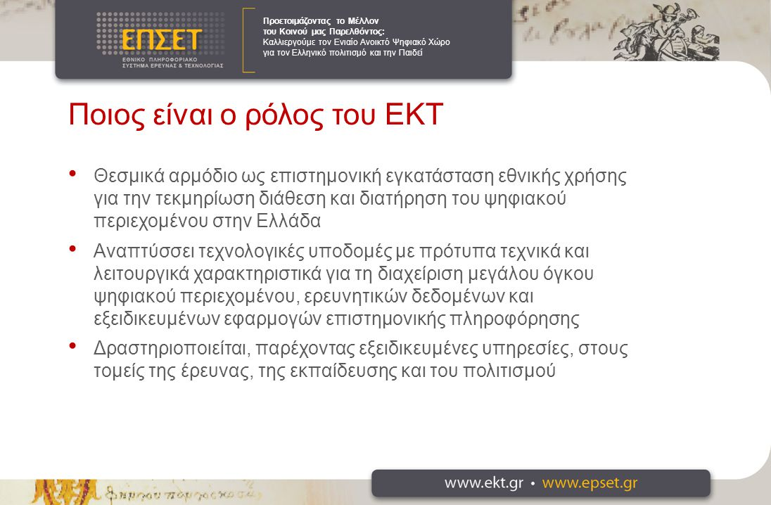 Προετοιμάζοντας το Μέλλον του Κοινού μας Παρελθόντος: Καλλιεργούμε τον Ενιαίο Ανοικτό Ψηφιακό Χώρο για τον Ελληνικό πολιτισμό και την Παιδεί Ποιος είναι ο ρόλος του ΕΚΤ Θεσμικά αρμόδιο ως επιστημονική εγκατάσταση εθνικής χρήσης για την τεκμηρίωση διάθεση και διατήρηση του ψηφιακού περιεχομένου στην Ελλάδα Αναπτύσσει τεχνολογικές υποδομές με πρότυπα τεχνικά και λειτουργικά χαρακτηριστικά για τη διαχείριση μεγάλου όγκου ψηφιακού περιεχομένου, ερευνητικών δεδομένων και εξειδικευμένων εφαρμογών επιστημονικής πληροφόρησης Δραστηριοποιείται, παρέχοντας εξειδικευμένες υπηρεσίες, στους τομείς της έρευνας, της εκπαίδευσης και του πολιτισμού