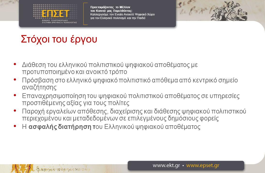 Στόχοι του έργου Διάθεση του ελληνικού πολιτιστικού ψηφιακού αποθέματος με προτυποποιημένο και ανοικτό τρόπο Πρόσβαση στο ελληνικό ψηφιακό πολιτιστικό απόθεμα από κεντρικό σημείο αναζήτησης Επαναχρησιμοποίηση του ψηφιακού πολιτιστικού αποθέματος σε υπηρεσίες προστιθέμενης αξίας για τους πολίτες Παροχή εργαλείων απόθεσης, διαχείρισης και διάθεσης ψηφιακού πολιτιστικού περιεχομένου και μεταδεδομένων σε επιλεγμένους δημόσιους φορείς Η ασφαλής διατήρηση του Ελληνικού ψηφιακού αποθέματος