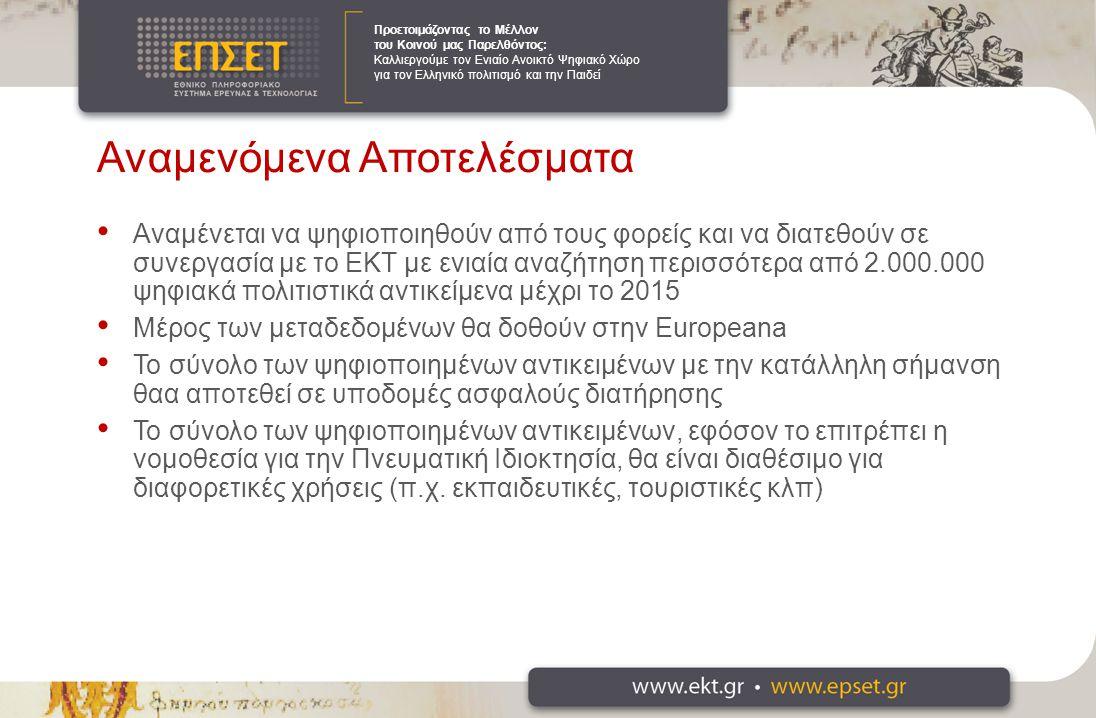 Προετοιμάζοντας το Μέλλον του Κοινού μας Παρελθόντος: Καλλιεργούμε τον Ενιαίο Ανοικτό Ψηφιακό Χώρο για τον Ελληνικό πολιτισμό και την Παιδεί Αναμενόμενα Αποτελέσματα Αναμένεται να ψηφιοποιηθούν από τους φορείς και να διατεθούν σε συνεργασία με το ΕΚΤ με ενιαία αναζήτηση περισσότερα από 2.000.000 ψηφιακά πολιτιστικά αντικείμενα μέχρι το 2015 Μέρος των μεταδεδομένων θα δοθούν στην Europeana Το σύνολο των ψηφιοποιημένων αντικειμένων με την κατάλληλη σήμανση θαα αποτεθεί σε υποδομές ασφαλούς διατήρησης Το σύνολο των ψηφιοποιημένων αντικειμένων, εφόσον το επιτρέπει η νομοθεσία για την Πνευματική Ιδιοκτησία, θα είναι διαθέσιμο για διαφορετικές χρήσεις (π.χ.