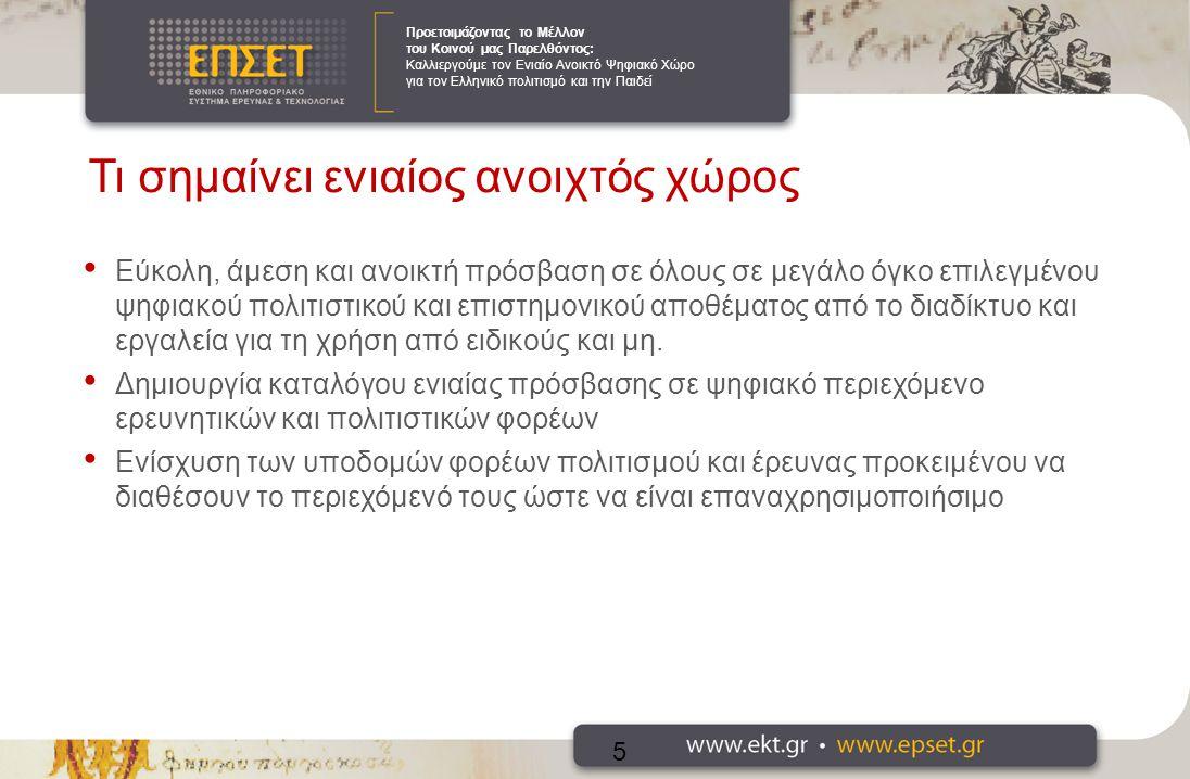 Προετοιμάζοντας το Μέλλον του Κοινού μας Παρελθόντος: Καλλιεργούμε τον Ενιαίο Ανοικτό Ψηφιακό Χώρο για τον Ελληνικό πολιτισμό και την Παιδεί Δυνατότητες-Οφέλη Άμεση πρόσβαση στη γνώση και στον πολιτισμό σε όλους μέσω της διάθεσης των πηγών Επαναχρησιμοποίηση του αποθέματος (re-use) Διατήρηση του αποθέματος Νέες και διαφορετικές θεωρήσεις και χρήσεις παλαιού υλικού (στην έρευνα, την εκπαίδευση, τον πολιτισμό, την επιχειρηματικότητα) Συμμετοχή των πολιτών στις εξελίξεις στην έρευνα και τον πολιτισμό (citizen enabling factor) Ενίσχυση της καινοτομίας