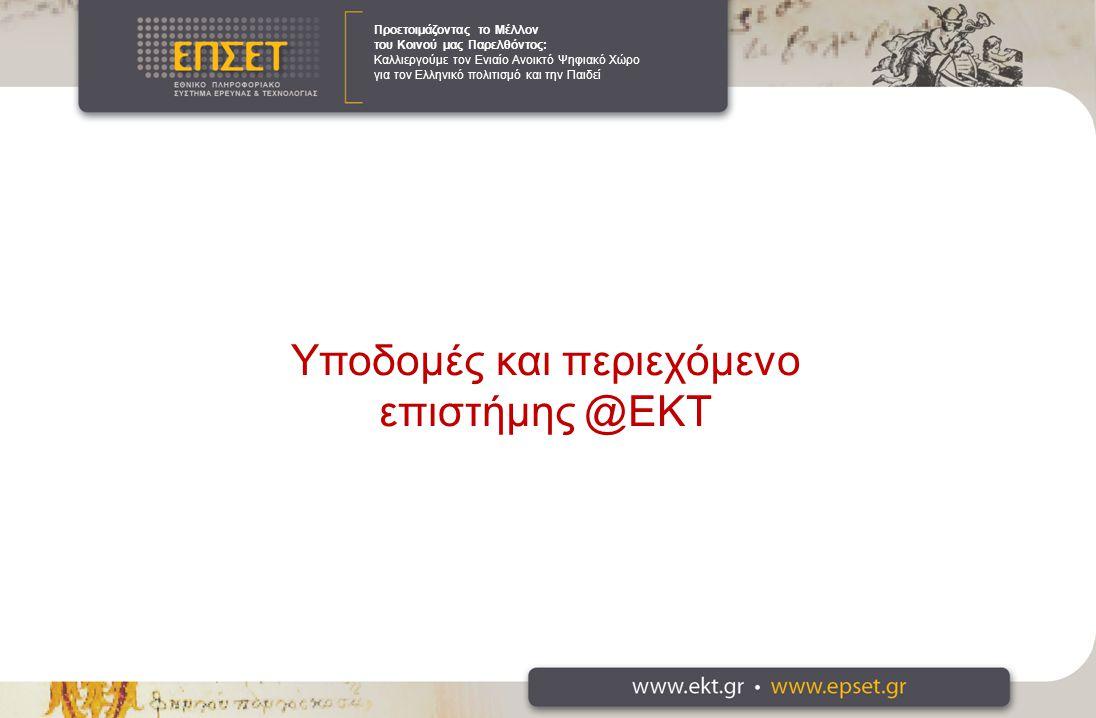 Προετοιμάζοντας το Μέλλον του Κοινού μας Παρελθόντος: Καλλιεργούμε τον Ενιαίο Ανοικτό Ψηφιακό Χώρο για τον Ελληνικό πολιτισμό και την Παιδεί Υποδομές και περιεχόμενο επιστήμης @ΕΚΤ