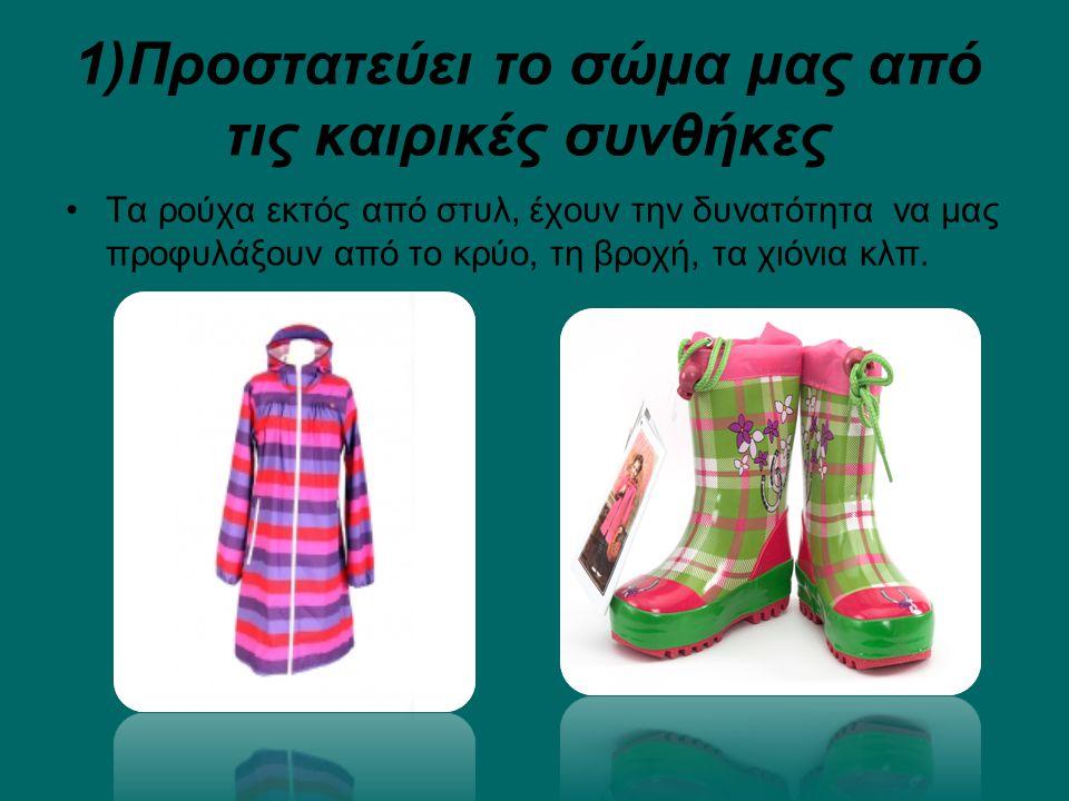 1)Προστατεύει το σώμα μας από τις καιρικές συνθήκες Τα ρούχα εκτός από στυλ, έχουν την δυνατότητα να μας προφυλάξουν από το κρύο, τη βροχή, τα χιόνια κλπ.