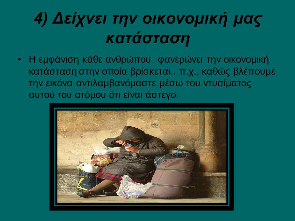 4) Δείχνει την οικονομική μας κατάσταση Η εμφάνιση κάθε ανθρώπου φανερώνει την οικονομική κατάσταση στην οποία βρίσκεται..