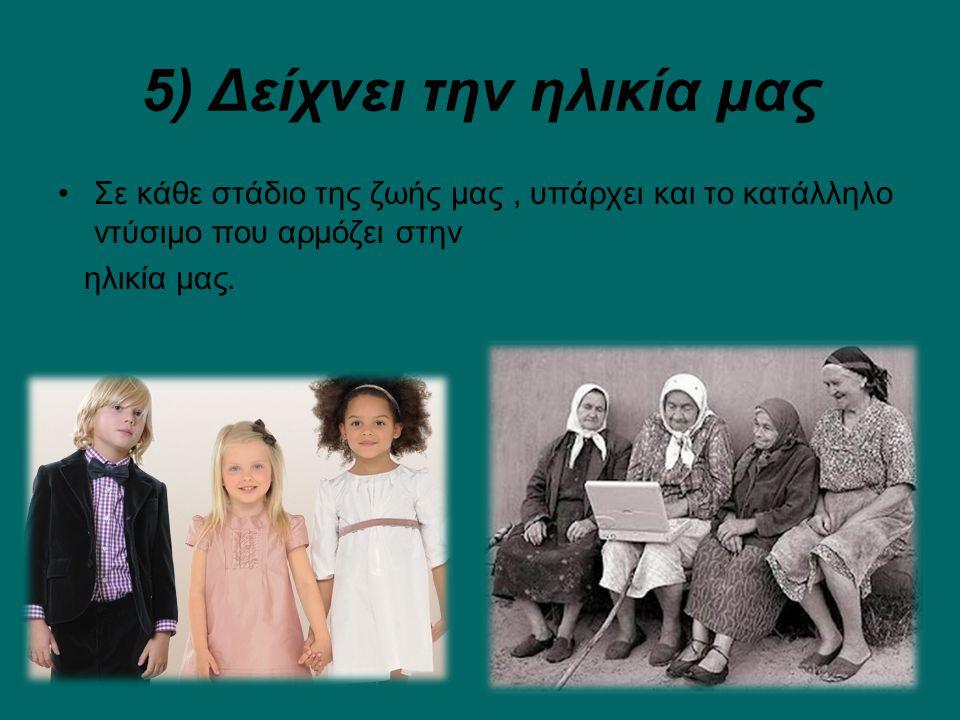 5) Δείχνει την ηλικία μας Σε κάθε στάδιο της ζωής μας, υπάρχει και το κατάλληλο ντύσιμο που αρμόζει στην ηλικία μας.