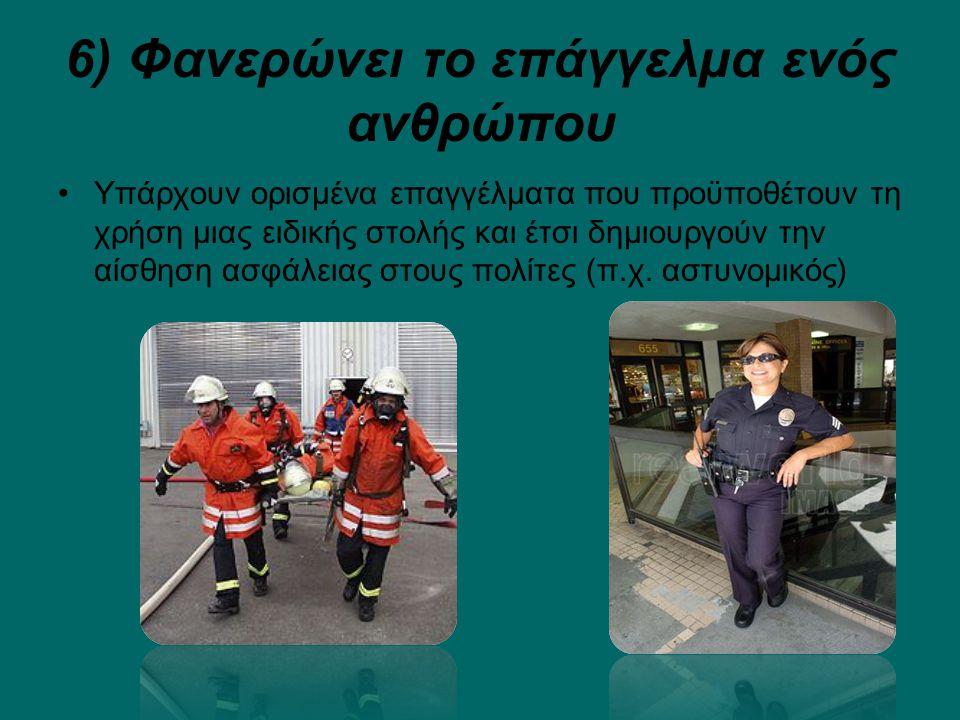 6) Φανερώνει το επάγγελμα ενός ανθρώπου Υπάρχουν ορισμένα επαγγέλματα που προϋποθέτουν τη χρήση μιας ειδικής στολής και έτσι δημιουργούν την αίσθηση ασφάλειας στους πολίτες (π.χ.