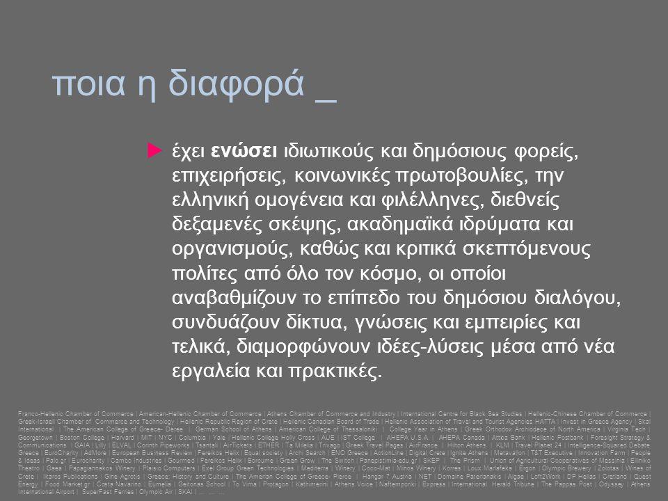 ποια η διαφορά _  έχει ενώσει ιδιωτικούς και δημόσιους φορείς, επιχειρήσεις, κοινωνικές πρωτοβουλίες, την ελληνική ομογένεια και φιλέλληνες, διεθνείς δεξαμενές σκέψης, ακαδημαϊκά ιδρύματα και οργανισμούς, καθώς και κριτικά σκεπτόμενους πολίτες από όλο τον κόσμο, οι οποίοι αναβαθμίζουν το επίπεδο του δημόσιου διαλόγου, συνδυάζουν δίκτυα, γνώσεις και εμπειρίες και τελικά, διαμορφώνουν ιδέες-λύσεις μέσα από νέα εργαλεία και πρακτικές.