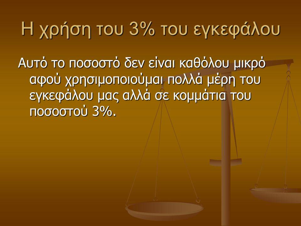 Η χρήση του 3% του εγκεφάλου Αυτό το ποσοστό δεν είναι καθόλου μικρό αφού χρησιμοποιούμαι πολλά μέρη του εγκεφάλου μας αλλά σε κομμάτια του ποσοστού 3