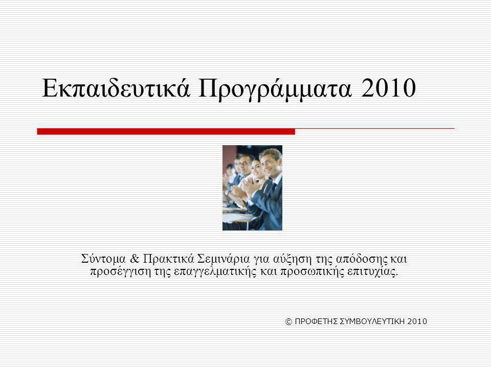 Εκπαιδευτικά Προγράμματα 2010 Σύντομα & Πρακτικά Σεμινάρια για αύξηση της απόδοσης και προσέγγιση της επαγγελματικής και προσωπικής επιτυχίας. © ΠΡΟΦΕ