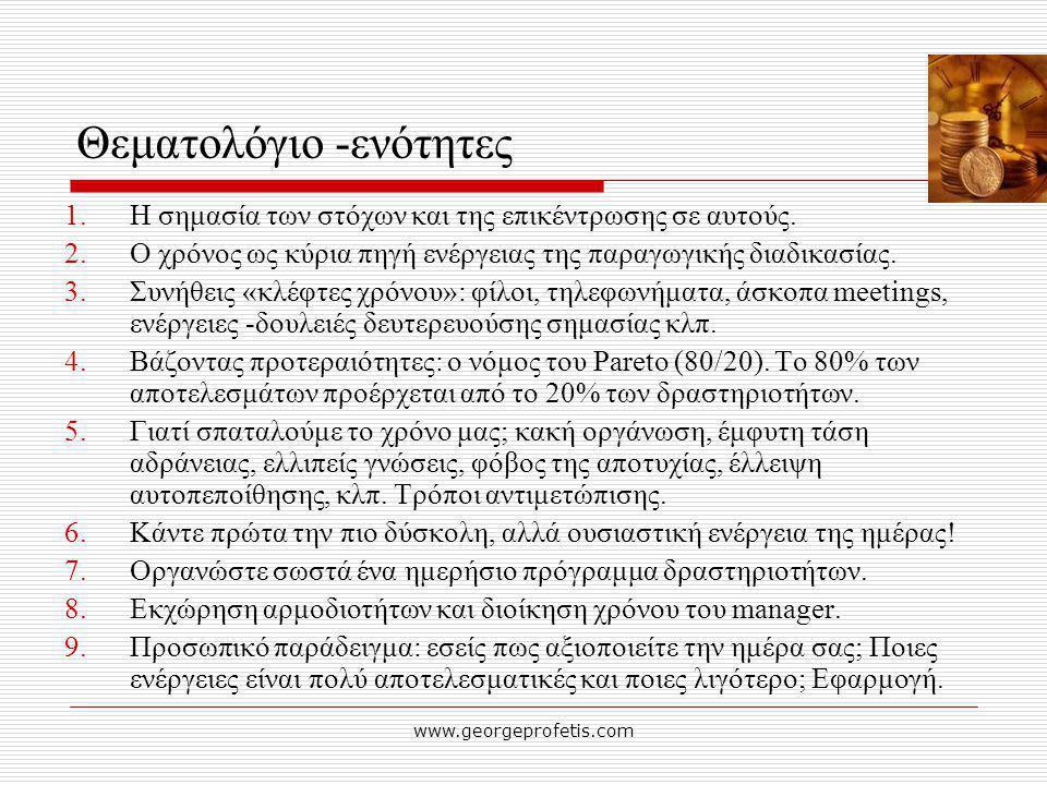 www.georgeprofetis.com Θεματολόγιο -ενότητες 1.Η σημασία των στόχων και της επικέντρωσης σε αυτούς. 2.Ο χρόνος ως κύρια πηγή ενέργειας της παραγωγικής
