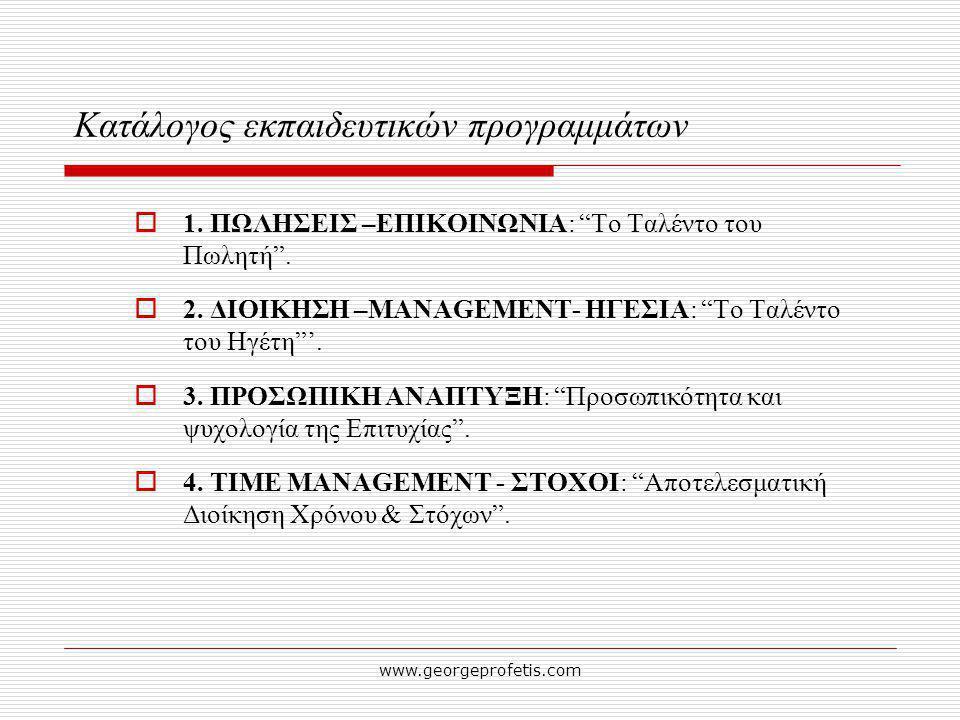 "www.georgeprofetis.com Κατάλογος εκπαιδευτικών προγραμμάτων  1. ΠΩΛΗΣΕΙΣ –ΕΠΙΚΟΙΝΩΝΙΑ: ""Το Ταλέντο του Πωλητή"".  2. ΔΙΟΙΚΗΣΗ –MANAGEMENT- ΗΓΕΣΙΑ: ""Τ"