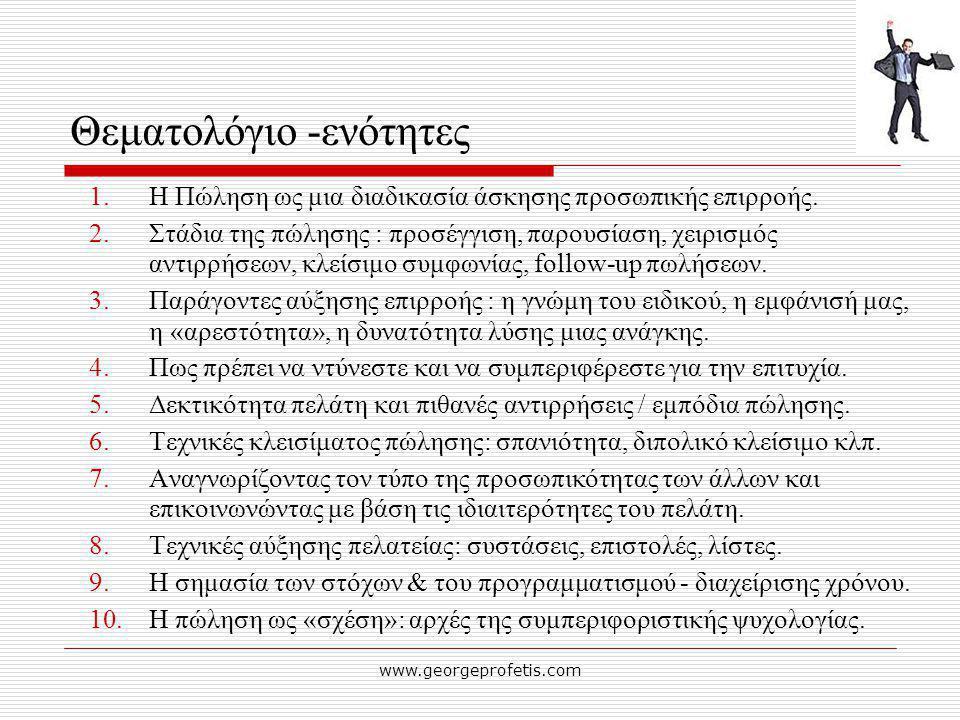www.georgeprofetis.com Θεματολόγιο -ενότητες 1.Η Πώληση ως μια διαδικασία άσκησης προσωπικής επιρροής. 2.Στάδια της πώλησης : προσέγγιση, παρουσίαση,