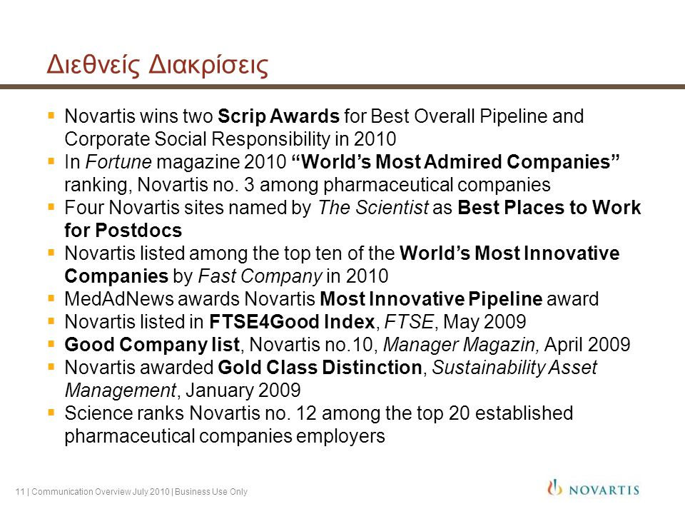 11 | Communication Overview July 2010 | Business Use Only Διεθνείς Διακρίσεις  Novartis wins two Scrip Awards for Best Overall Pipeline and Corporate Social Responsibility in 2010  In Fortune magazine 2010 World's Most Admired Companies ranking, Novartis no.