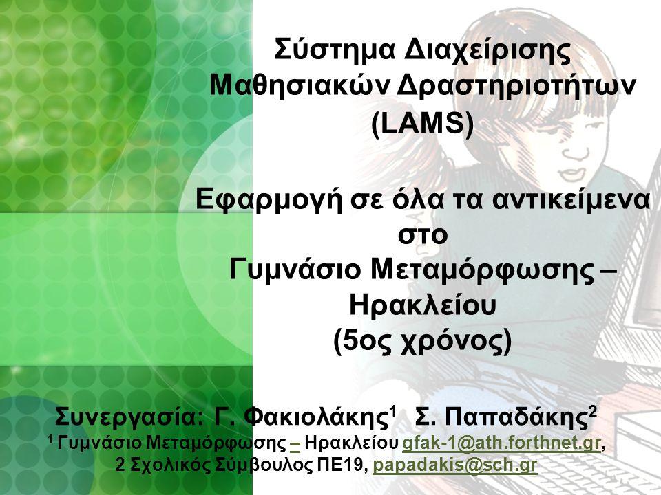 Σύστημα Διαχείρισης Μαθησιακών Δραστηριοτήτων (LAMS) Εφαρμογή σε όλα τα αντικείμενα στο Γυμνάσιο Μεταμόρφωσης – Ηρακλείου (5ος χρόνος) Συνεργασία: Γ.